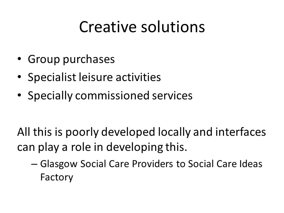 Creative solutions Group purchases Specialist leisure activities Specially commissioned services All this is poorly developed locally and interfaces c
