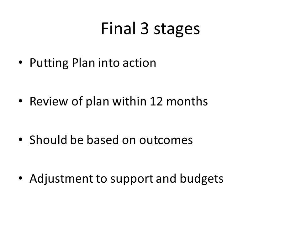 Final 3 stages Putting Plan into action Review of plan within 12 months Should be based on outcomes Adjustment to support and budgets
