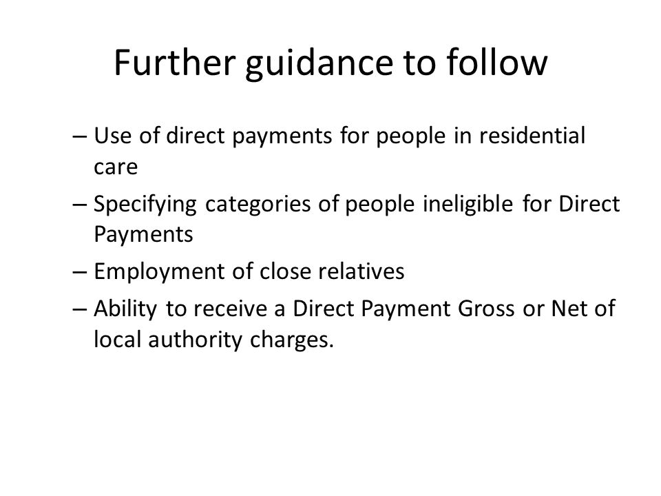Further guidance to follow – Use of direct payments for people in residential care – Specifying categories of people ineligible for Direct Payments –