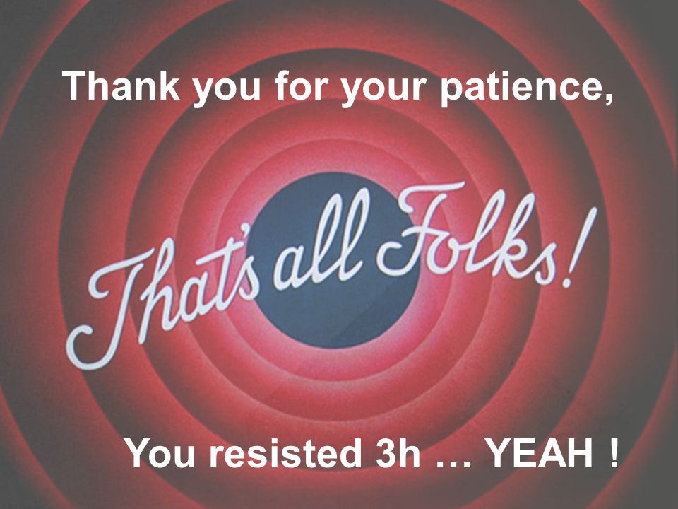 You resisted 3h … YEAH ! Thank you for your patience,