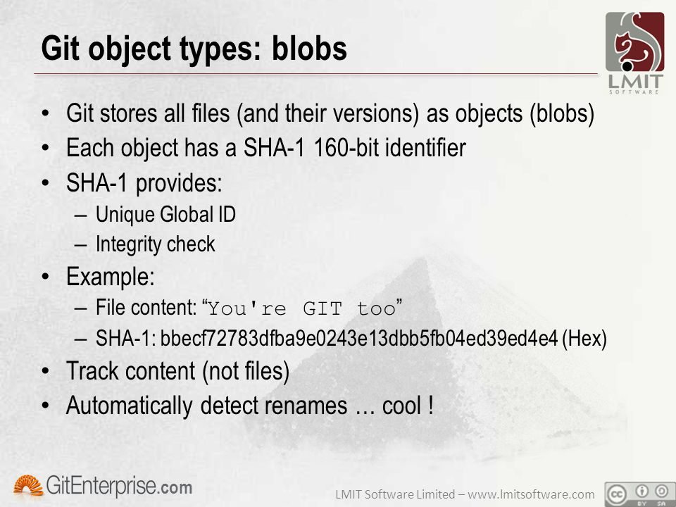 LMIT Software Limited – www.lmitsoftware.com.com Git object types: blobs Git stores all files (and their versions) as objects (blobs) Each object has a SHA-1 160-bit identifier SHA-1 provides: – Unique Global ID – Integrity check Example: – File content: You re GIT too – SHA-1: bbecf72783dfba9e0243e13dbb5fb04ed39ed4e4 (Hex) Track content (not files) Automatically detect renames … cool !