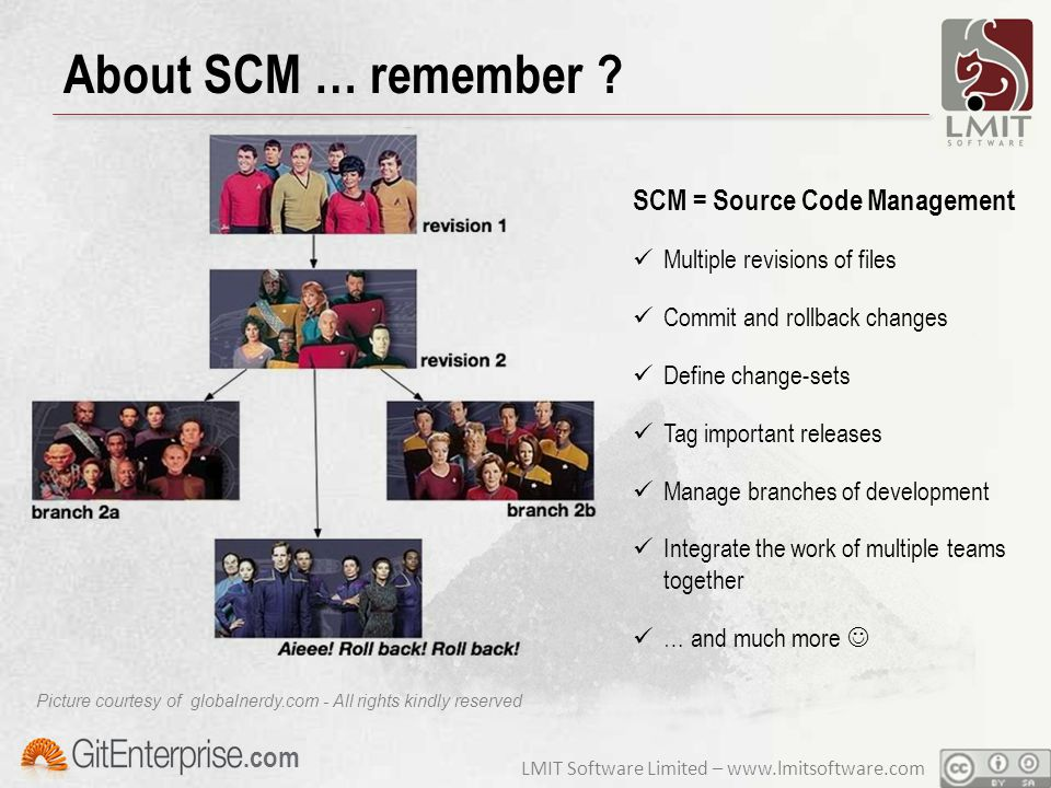 LMIT Software Limited – www.lmitsoftware.com.com Brief history of OpenSource SCMs Local SCMs (versions kept on local filesystem) SCCS (1972) … I was not yet born, don't remember  RCS (1982) the most widely used on Unix Server-based SCMs (central repository server) CVS (1990) first widely used SCM server Subversion (2000) first widely Internet SCM … and then let's to go distributed … DCVS (2002) who has ever used it .