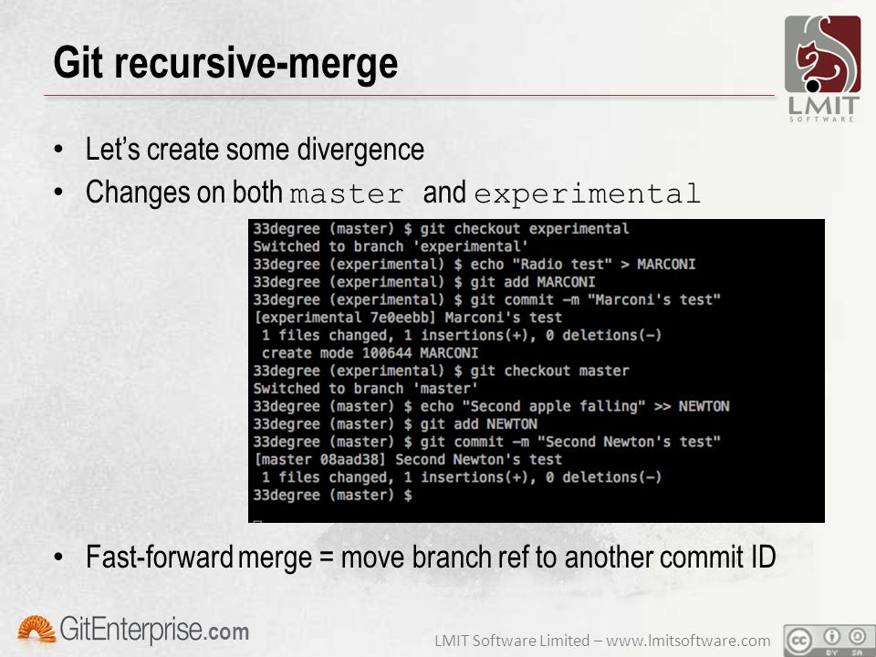 LMIT Software Limited – www.lmitsoftware.com.com Git recursive-merge Let's create some divergence Changes on both master and experimental Fast-forward merge = move branch ref to another commit ID