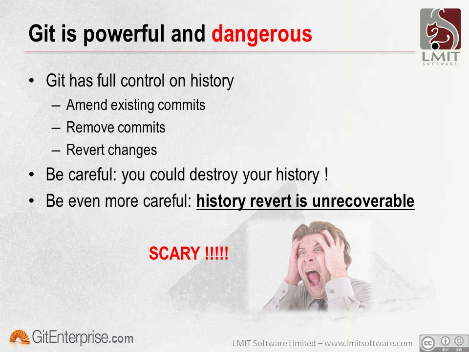 LMIT Software Limited – www.lmitsoftware.com.com Git is powerful and dangerous Git has full control on history – Amend existing commits – Remove commits – Revert changes Be careful: you could destroy your history .