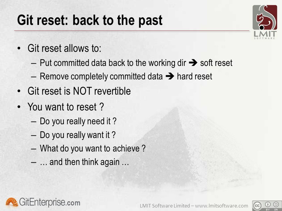 LMIT Software Limited – www.lmitsoftware.com.com Git reset: back to the past Git reset allows to: – Put committed data back to the working dir  soft reset – Remove completely committed data  hard reset Git reset is NOT revertible You want to reset .
