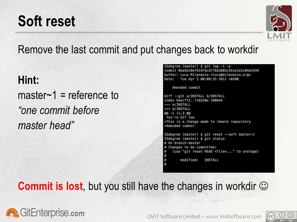 LMIT Software Limited – www.lmitsoftware.com.com Soft reset Remove the last commit and put changes back to workdir Hint: master~1 = reference to one commit before master head Commit is lost, but you still have the changes in workdir