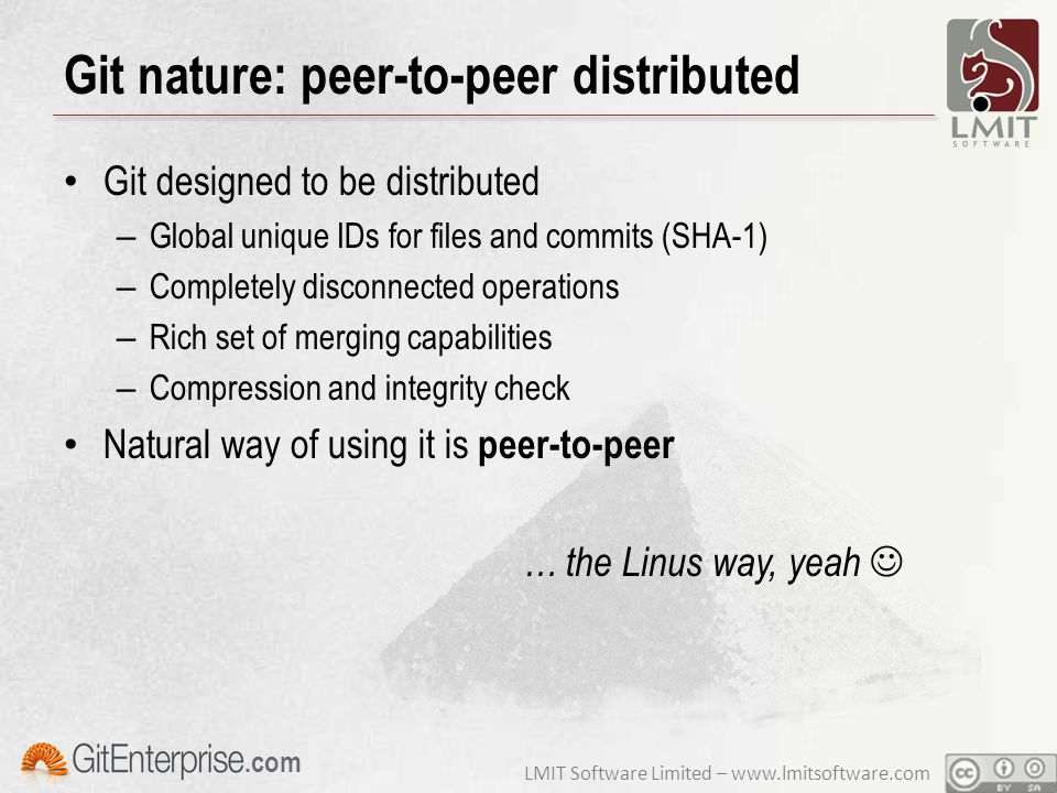 LMIT Software Limited – www.lmitsoftware.com.com Git nature: peer-to-peer distributed Git designed to be distributed – Global unique IDs for files and