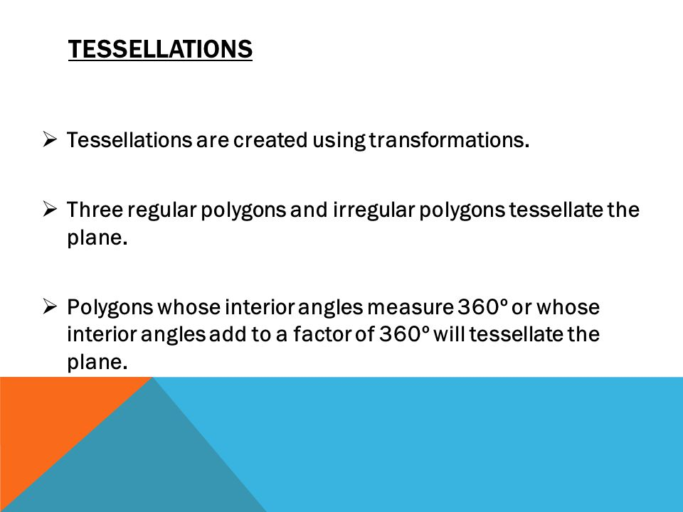 TESSELLATIONS  Tessellations are created using transformations.  Three regular polygons and irregular polygons tessellate the plane.  Polygons whos