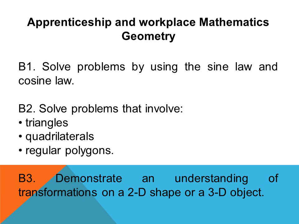 Apprenticeship and workplace Mathematics Geometry B1. Solve problems by using the sine law and cosine law. B2. Solve problems that involve: triangles