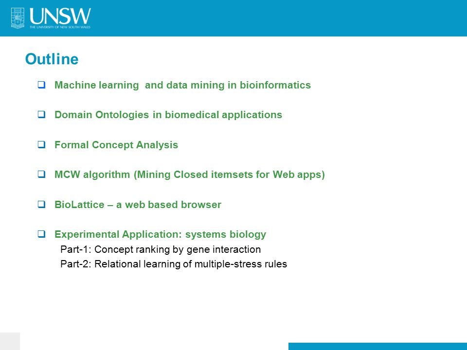 Outline  Machine learning and data mining in bioinformatics  Domain Ontologies in biomedical applications  Formal Concept Analysis  MCW algorithm (Mining Closed itemsets for Web apps)  BioLattice – a web based browser  Experimental Application: systems biology Part-1: Concept ranking by gene interaction Part-2: Relational learning of multiple-stress rules