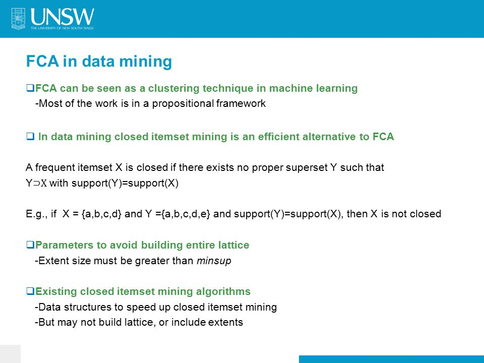 FCA in data mining  FCA can be seen as a clustering technique in machine learning -Most of the work is in a propositional framework  In data mining closed itemset mining is an efficient alternative to FCA A frequent itemset X is closed if there exists no proper superset Y such that Y ⊃X with support(Y)=support(X) E.g., if X = {a,b,c,d} and Y ={a,b,c,d,e} and support(Y)=support(X), then X is not closed  Parameters to avoid building entire lattice -Extent size must be greater than minsup  Existing closed itemset mining algorithms -Data structures to speed up closed itemset mining -But may not build lattice, or include extents