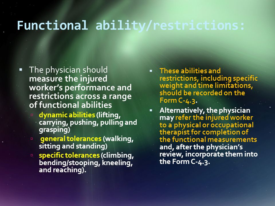 Functional ability/restrictions:  The physician should measure the injured worker's performance and restrictions across a range of functional abilities  dynamic abilities (lifting, carrying, pushing, pulling and grasping)  general tolerances (walking, sitting and standing)  specific tolerances (climbing, bending/stooping, kneeling, and reaching).