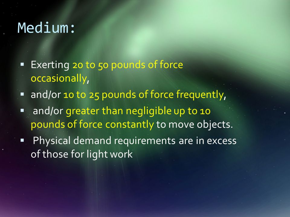 Medium:  Exerting 20 to 50 pounds of force occasionally,  and/or 10 to 25 pounds of force frequently,  and/or greater than negligible up to 10 pounds of force constantly to move objects.
