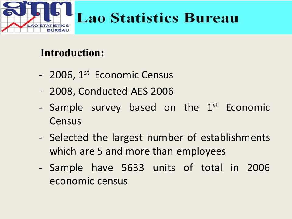 -2006, 1 st Economic Census -2008, Conducted AES 2006 -Sample survey based on the 1 st Economic Census -Selected the largest number of establishments which are 5 and more than employees -Sample have 5633 units of total in 2006 economic census Introduction: