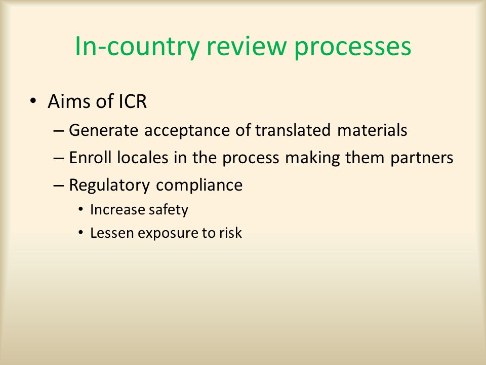 In-country review processes Aims of ICR – Generate acceptance of translated materials – Enroll locales in the process making them partners – Regulatory compliance Increase safety Lessen exposure to risk