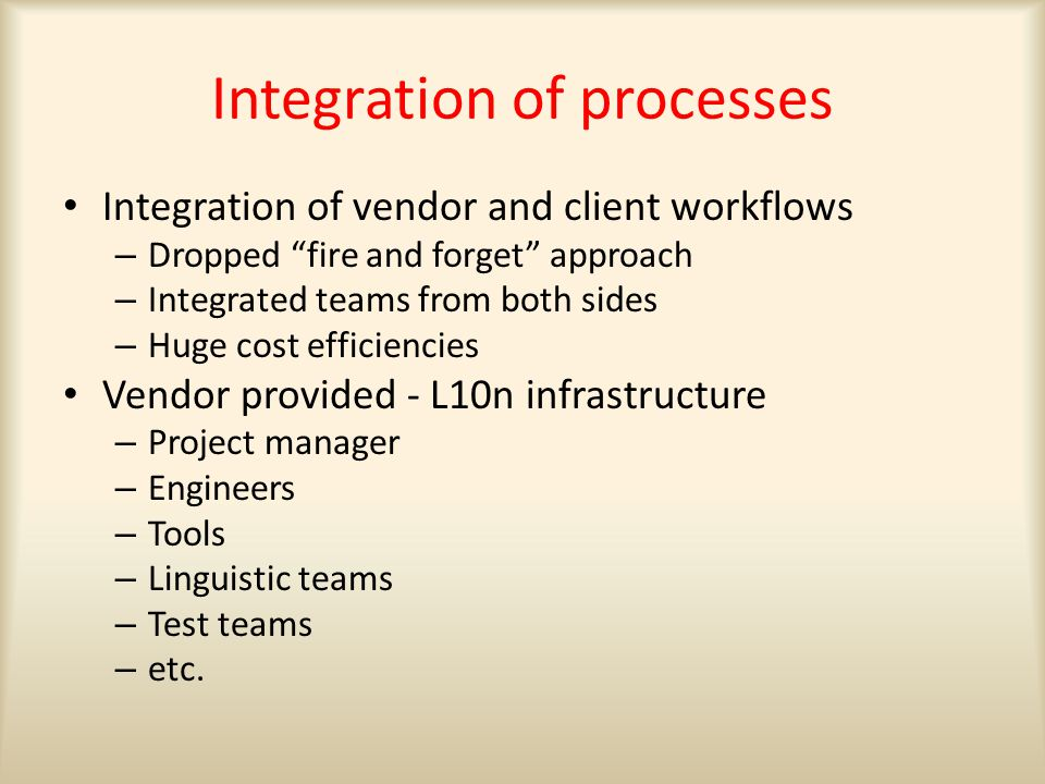 Integration of processes Integration of vendor and client workflows – Dropped fire and forget approach – Integrated teams from both sides – Huge cost efficiencies Vendor provided - L10n infrastructure – Project manager – Engineers – Tools – Linguistic teams – Test teams – etc.