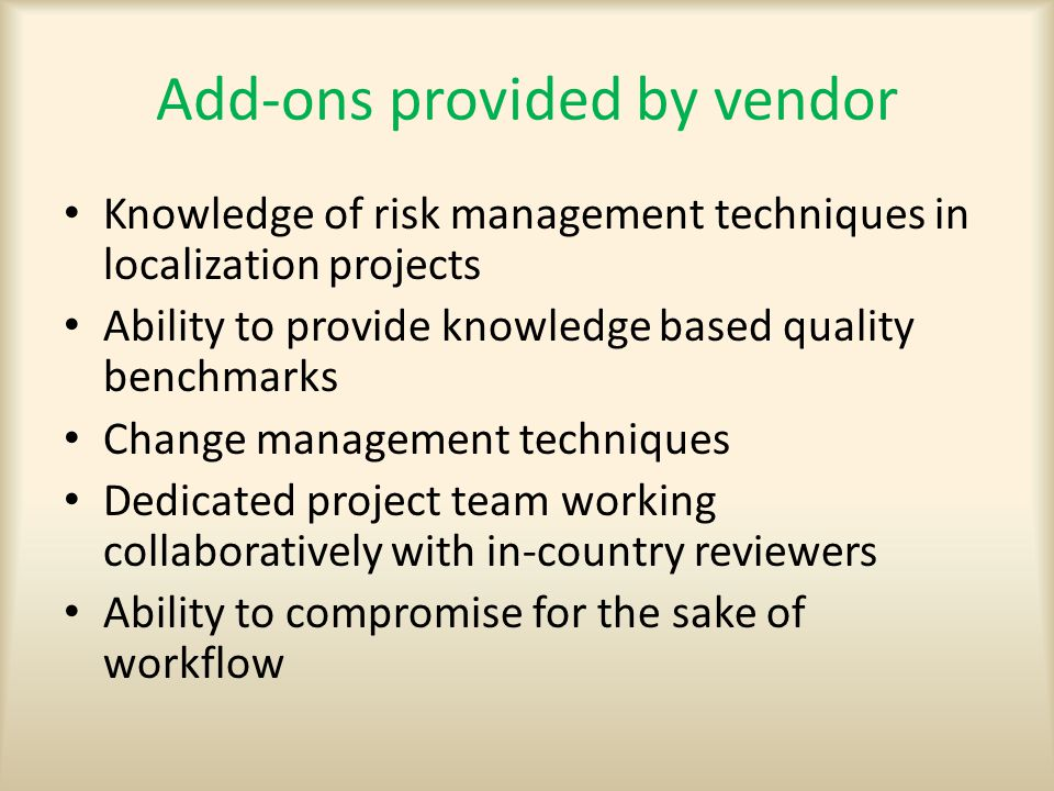 Add-ons provided by vendor Knowledge of risk management techniques in localization projects Ability to provide knowledge based quality benchmarks Change management techniques Dedicated project team working collaboratively with in-country reviewers Ability to compromise for the sake of workflow