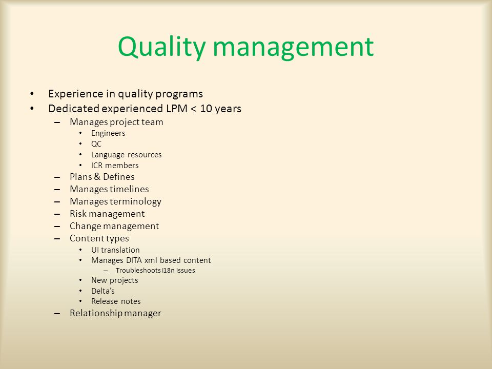 Quality management Experience in quality programs Dedicated experienced LPM < 10 years – Manages project team Engineers QC Language resources ICR members – Plans & Defines – Manages timelines – Manages terminology – Risk management – Change management – Content types UI translation Manages DITA xml based content – Troubleshoots i18n issues New projects Delta's Release notes – Relationship manager