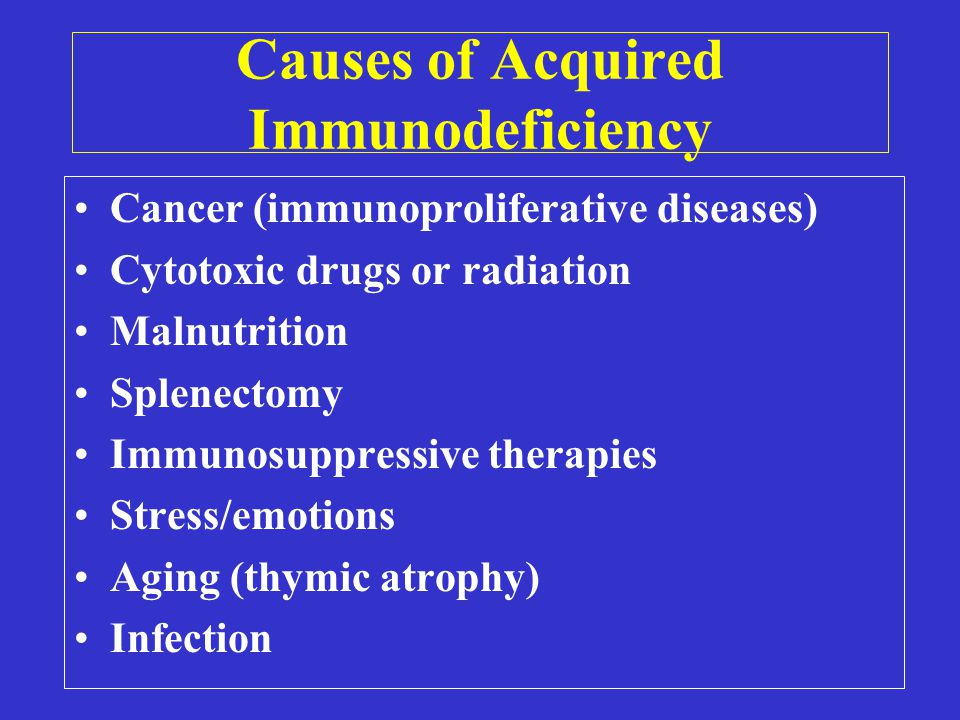 Causes of Acquired Immunodeficiency Cancer (immunoproliferative diseases) Cytotoxic drugs or radiation Malnutrition Splenectomy Immunosuppressive therapies Stress/emotions Aging (thymic atrophy) Infection
