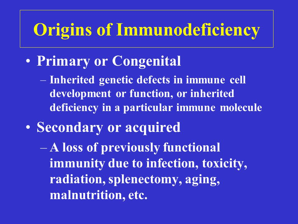 Origins of Immunodeficiency Primary or Congenital –Inherited genetic defects in immune cell development or function, or inherited deficiency in a particular immune molecule Secondary or acquired –A loss of previously functional immunity due to infection, toxicity, radiation, splenectomy, aging, malnutrition, etc.