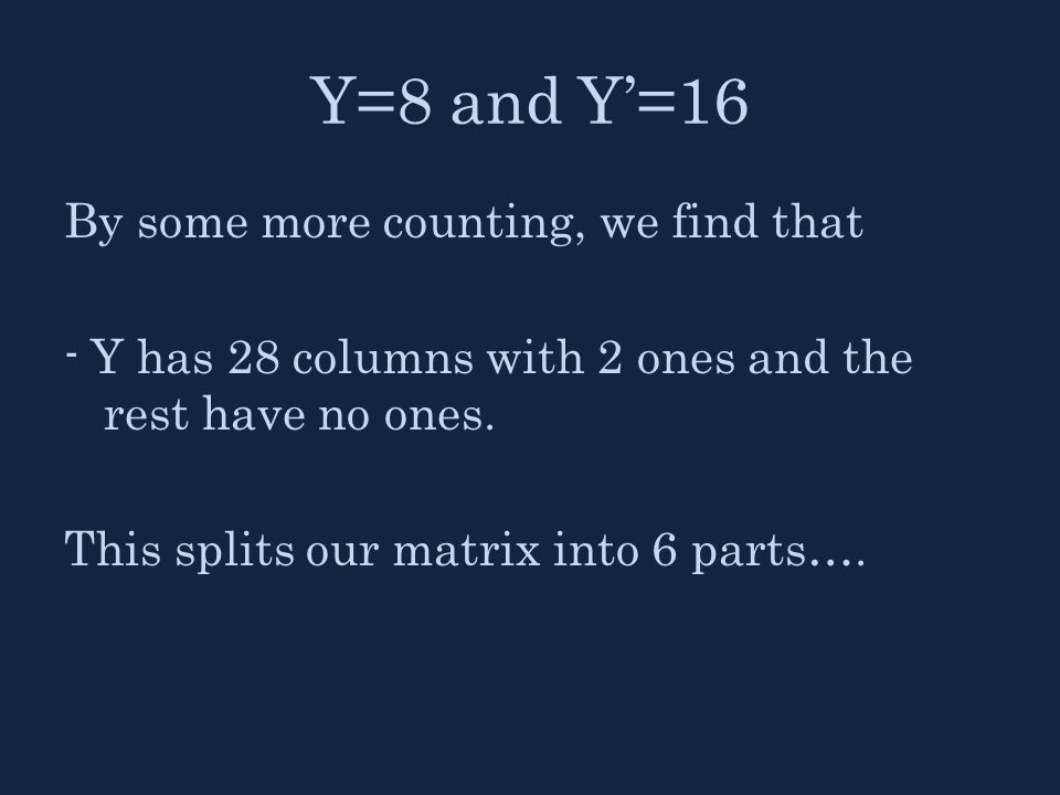 Y=8 and Y'=16 By some more counting, we find that - Y has 28 columns with 2 ones and the rest have no ones. This splits our matrix into 6 parts….