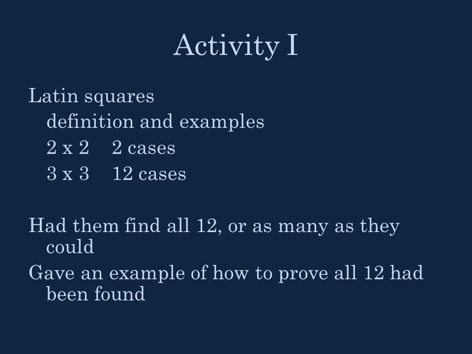 Activity I Latin squares definition and examples 2 x 2 2 cases 3 x 3 12 cases Had them find all 12, or as many as they could Gave an example of how to