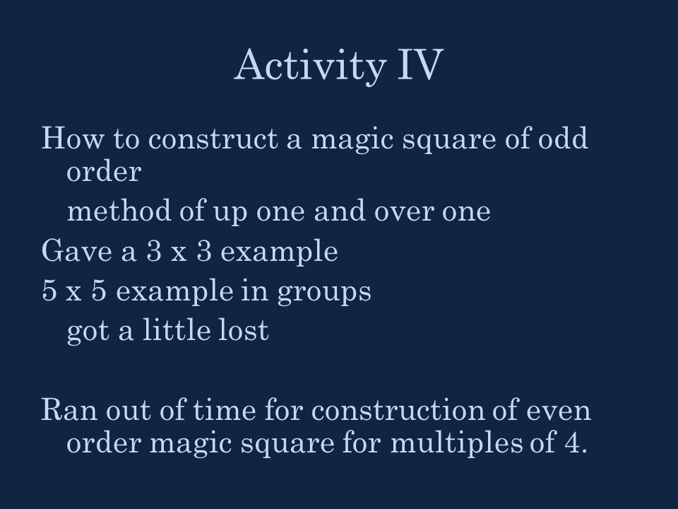 Activity IV How to construct a magic square of odd order method of up one and over one Gave a 3 x 3 example 5 x 5 example in groups got a little lost Ran out of time for construction of even order magic square for multiples of 4.