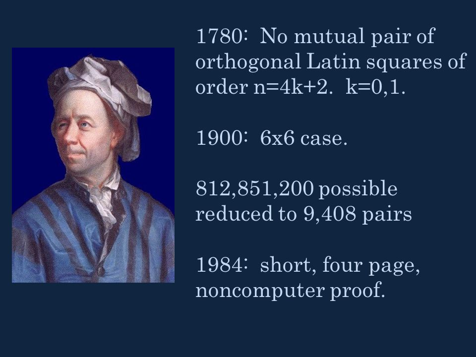 1780: No mutual pair of orthogonal Latin squares of order n=4k+2. k=0,1. 1900: 6x6 case. 812,851,200 possible reduced to 9,408 pairs 1984: short, four