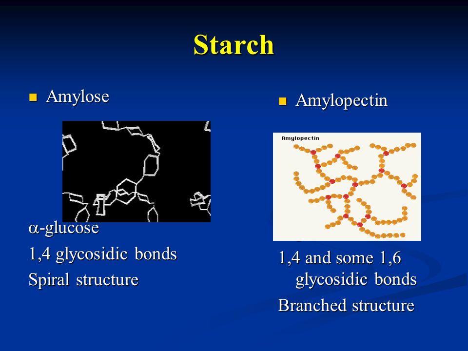 Starch Amylose Amylose  -glucose 1,4 glycosidic bonds Spiral structure Amylopectin Amylopectin  -glucose 1,4 and some 1,6 glycosidic bonds Branched structure