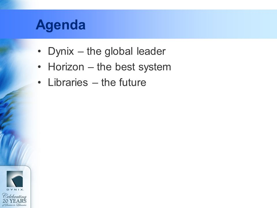 Agenda Dynix – the global leader Horizon – the best system Libraries – the future