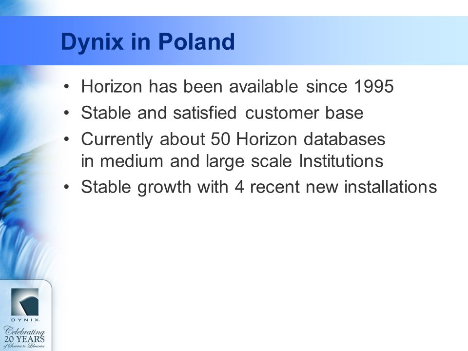 Dynix in Poland Horizon has been available since 1995 Stable and satisfied customer base Currently about 50 Horizon databases in medium and large scal