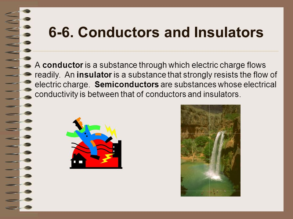 6-6. Conductors and Insulators A conductor is a substance through which electric charge flows readily. An insulator is a substance that strongly resis