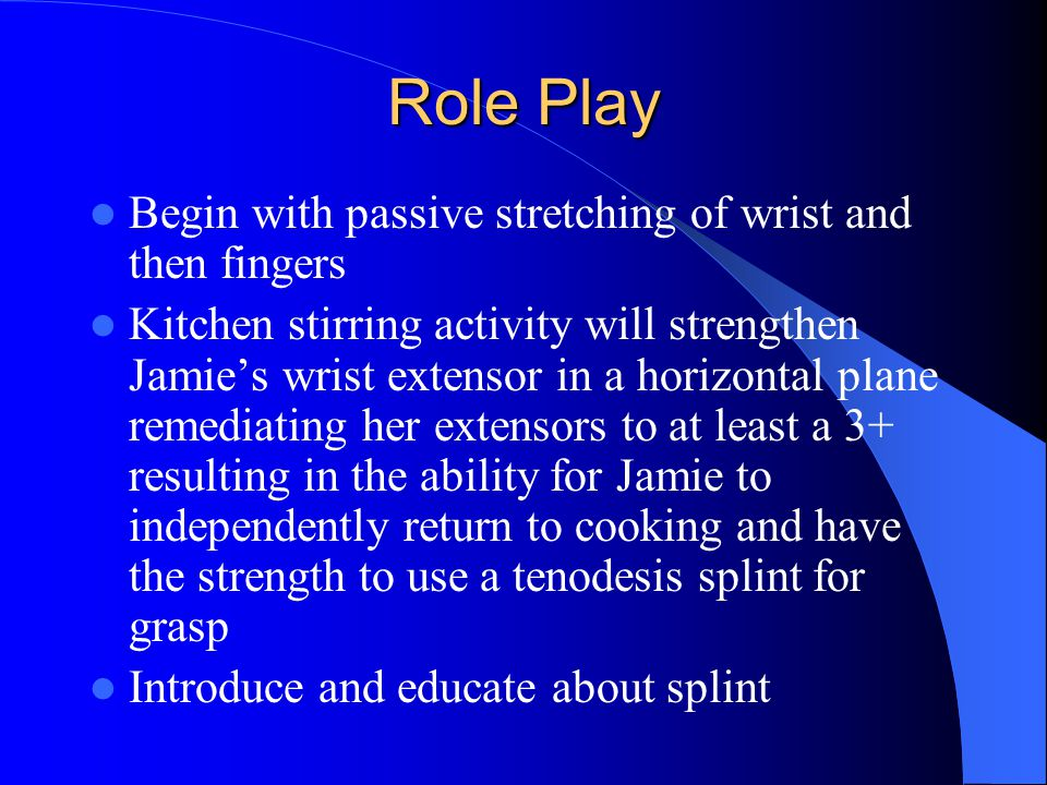 Role Play Begin with passive stretching of wrist and then fingers Kitchen stirring activity will strengthen Jamie's wrist extensor in a horizontal plane remediating her extensors to at least a 3+ resulting in the ability for Jamie to independently return to cooking and have the strength to use a tenodesis splint for grasp Introduce and educate about splint