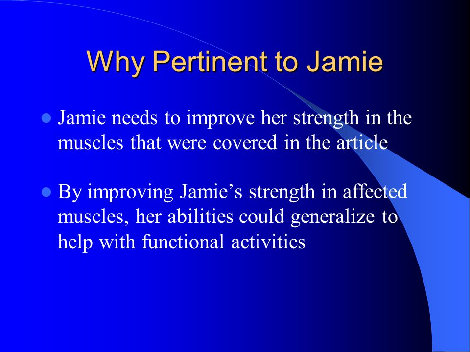 Why Pertinent to Jamie Jamie needs to improve her strength in the muscles that were covered in the article By improving Jamie's strength in affected muscles, her abilities could generalize to help with functional activities