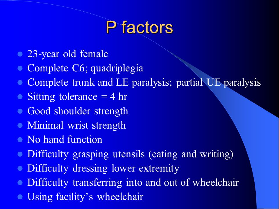 P factors 23-year old female Complete C6; quadriplegia Complete trunk and LE paralysis; partial UE paralysis Sitting tolerance = 4 hr Good shoulder strength Minimal wrist strength No hand function Difficulty grasping utensils (eating and writing) Difficulty dressing lower extremity Difficulty transferring into and out of wheelchair Using facility's wheelchair