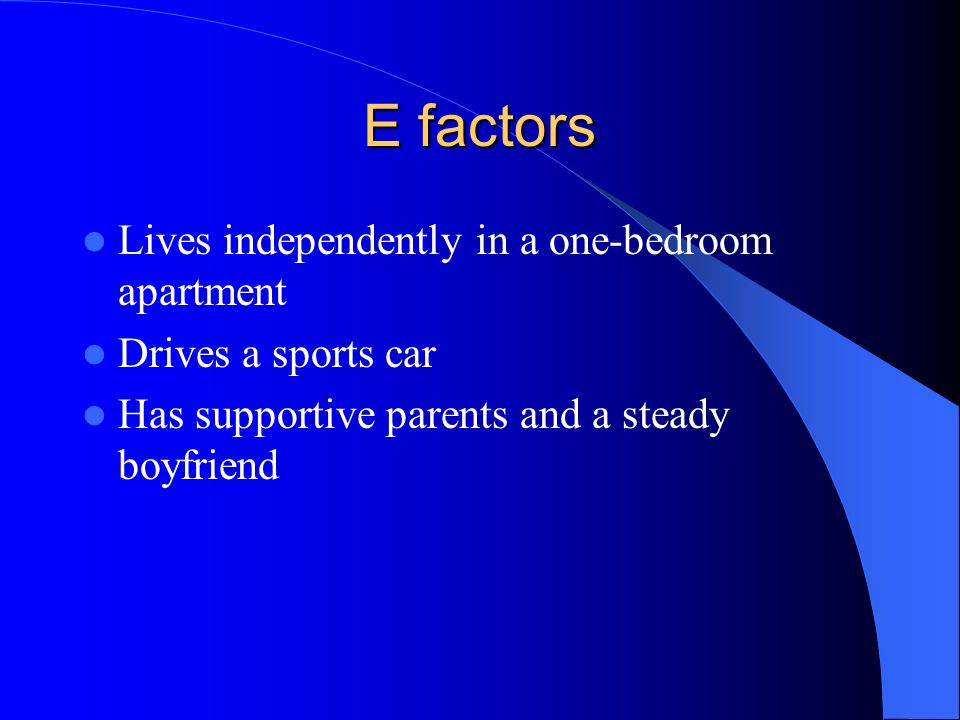 E factors Lives independently in a one-bedroom apartment Drives a sports car Has supportive parents and a steady boyfriend