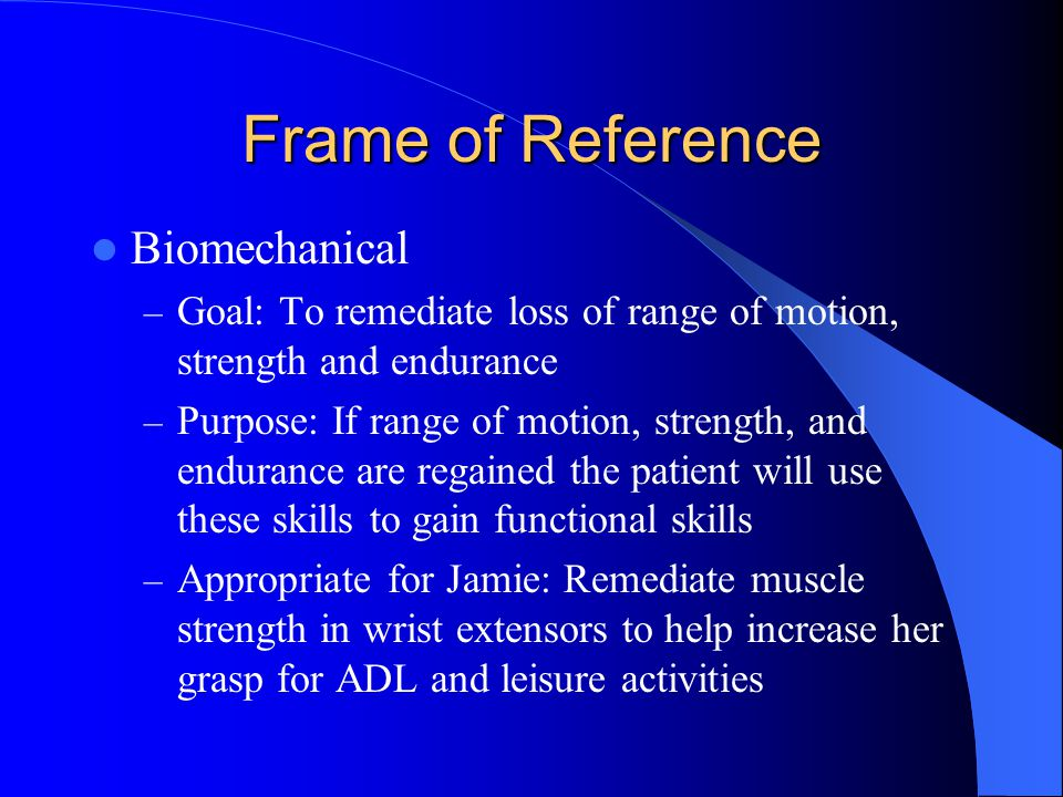 Frame of Reference Biomechanical – Goal: To remediate loss of range of motion, strength and endurance – Purpose: If range of motion, strength, and endurance are regained the patient will use these skills to gain functional skills – Appropriate for Jamie: Remediate muscle strength in wrist extensors to help increase her grasp for ADL and leisure activities