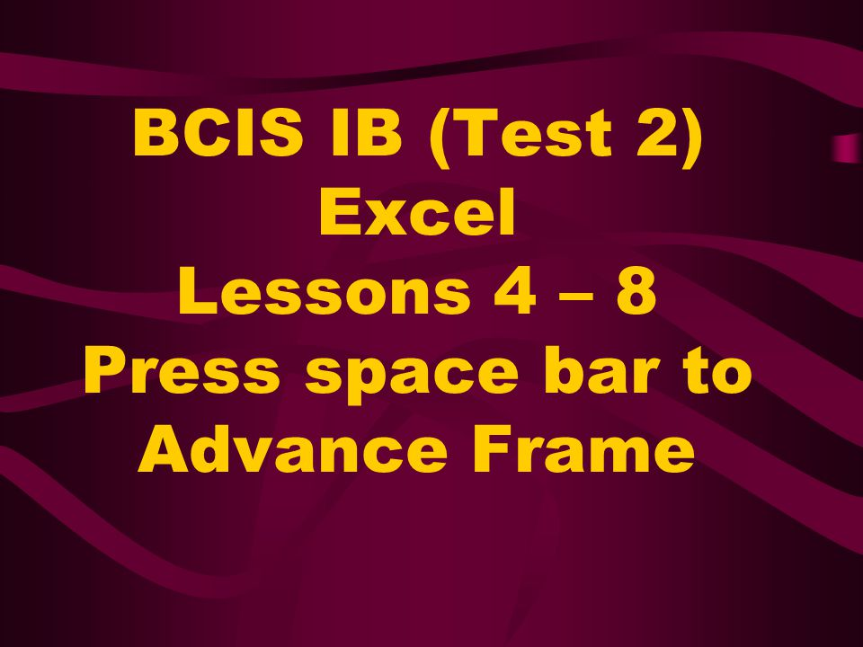 BCIS IB (Test 2) Excel Lessons 4 – 8 Press space bar to Advance Frame