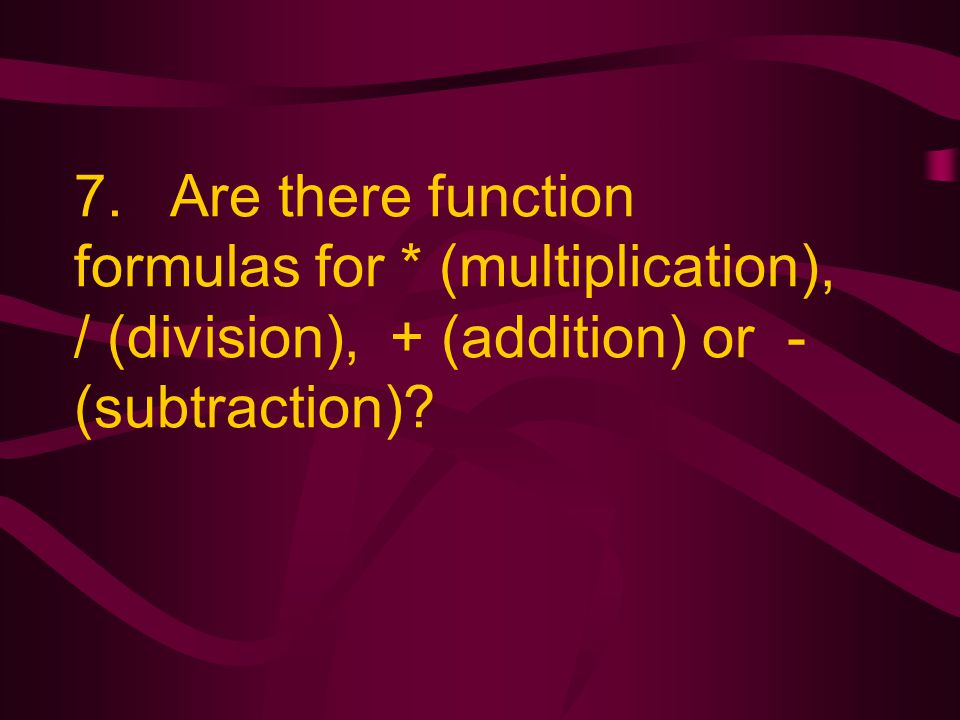 7. Are there function formulas for * (multiplication), / (division), + (addition) or - (subtraction)?