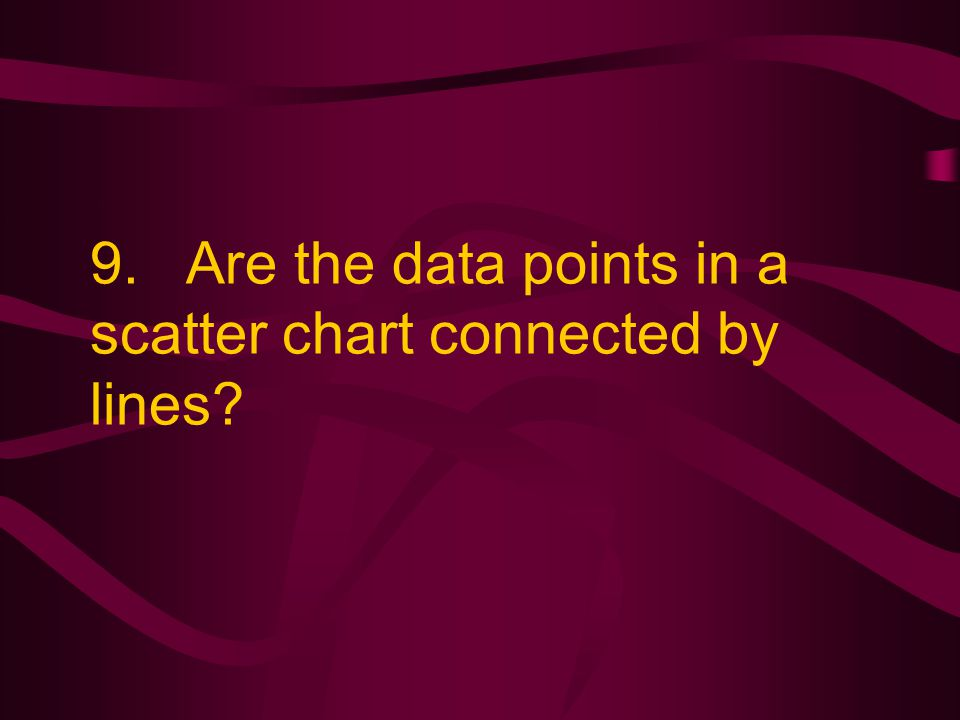 9. Are the data points in a scatter chart connected by lines?