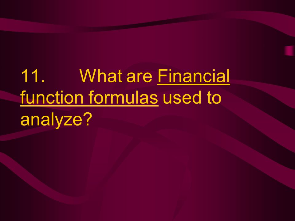 11. What are Financial function formulas used to analyze?