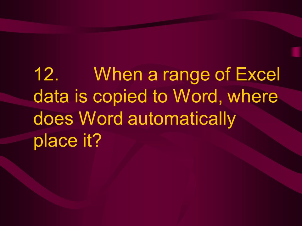 12. When a range of Excel data is copied to Word, where does Word automatically place it?