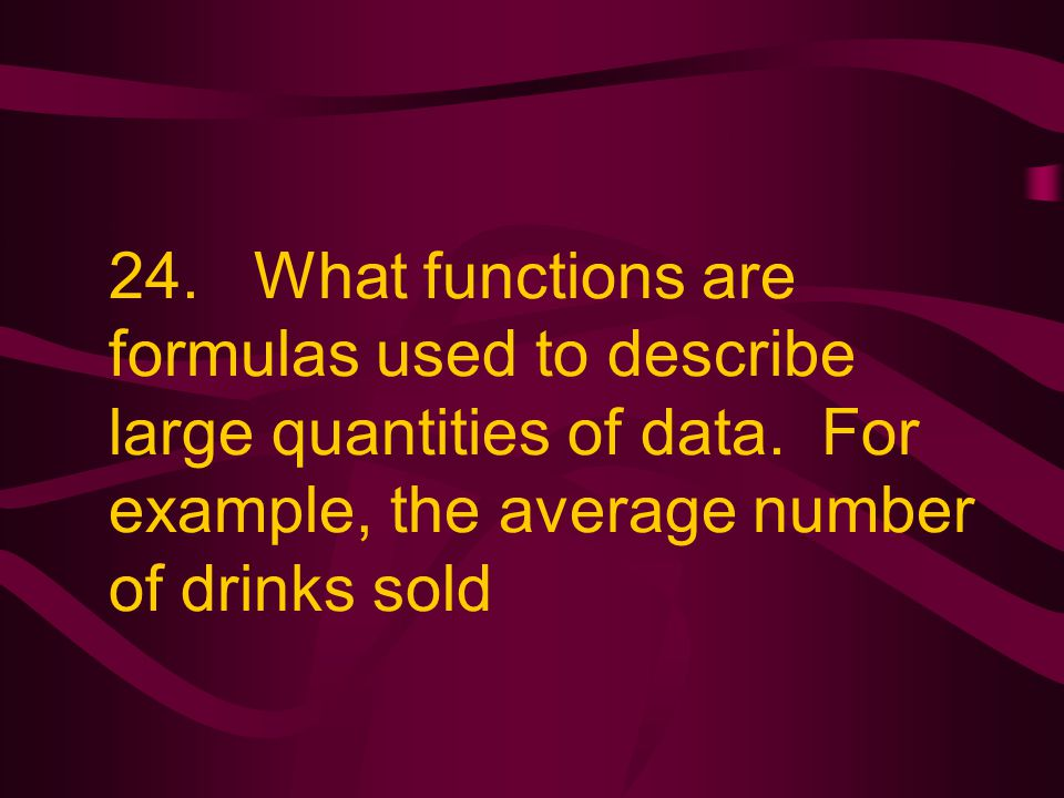 24. What functions are formulas used to describe large quantities of data. For example, the average number of drinks sold