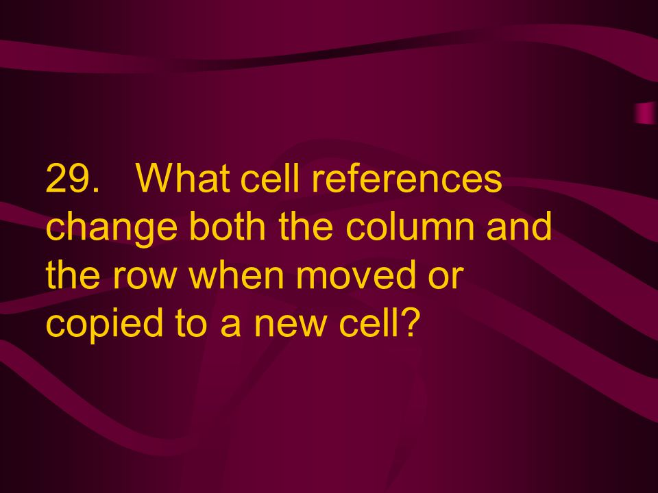 29. What cell references change both the column and the row when moved or copied to a new cell?