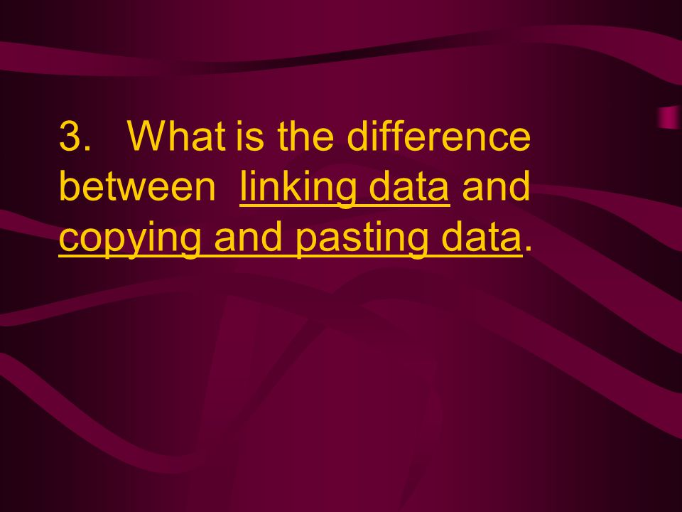3. What is the difference between linking data and copying and pasting data.