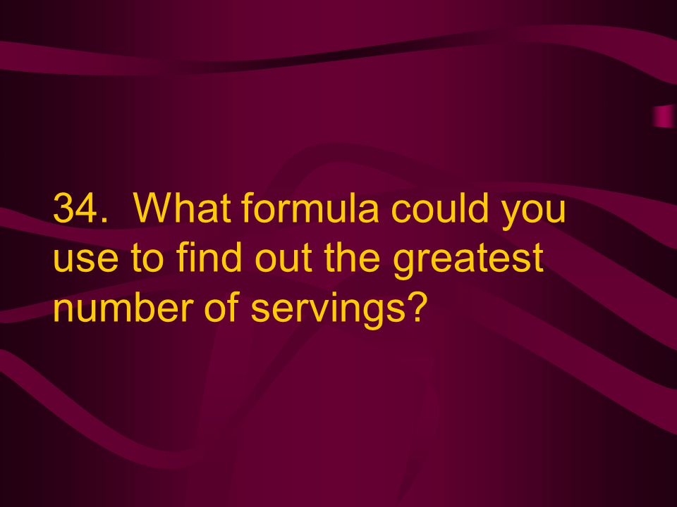 34. What formula could you use to find out the greatest number of servings