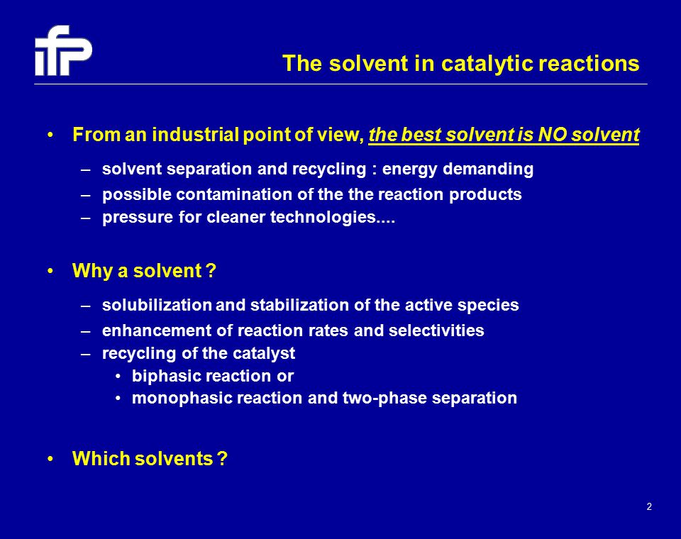 2 From an industrial point of view, the best solvent is NO solvent –solvent separation and recycling : energy demanding –possible contamination of the the reaction products –pressure for cleaner technologies....