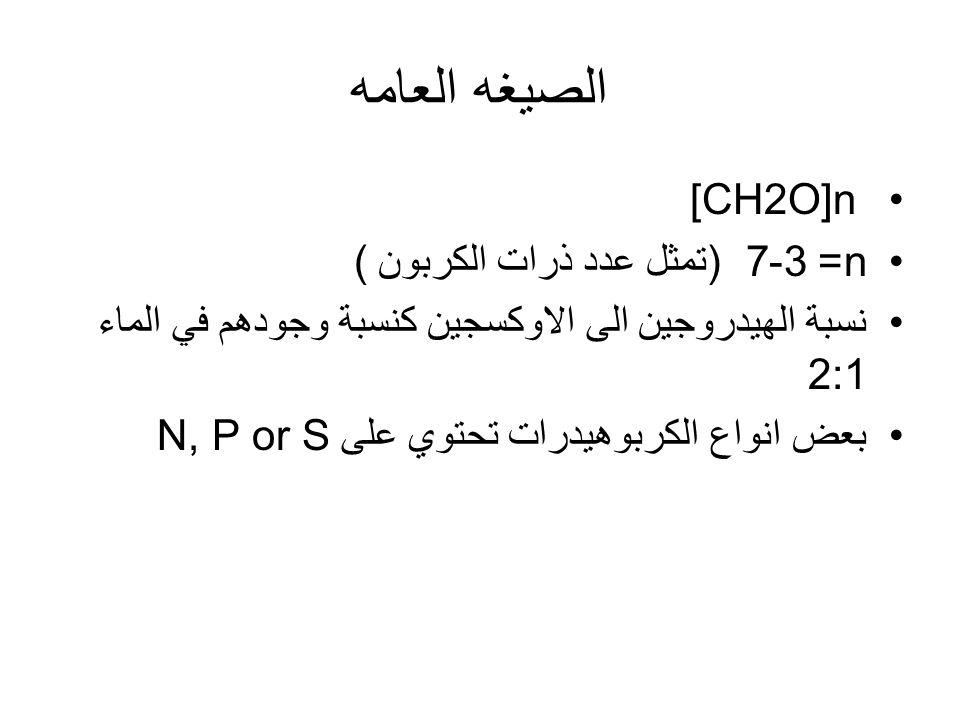 الصيغه العامه [CH2O]n n= 3-7 (تمثل عدد ذرات الكربون ) نسبة الهيدروجين الى الاوكسجين كنسبة وجودهم في الماء 2:1 بعض انواع الكربوهيدرات تحتوي على N, P or