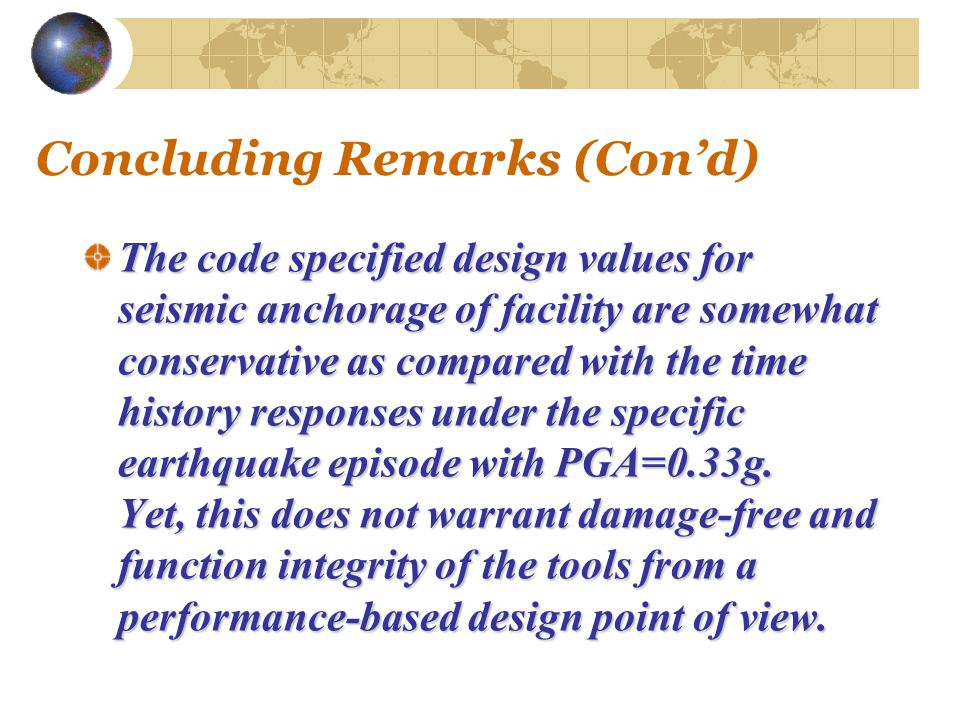 Concluding Remarks (Con'd) The code specified design values for seismic anchorage of facility are somewhat conservative as compared with the time history responses under the specific earthquake episode with PGA=0.33g.