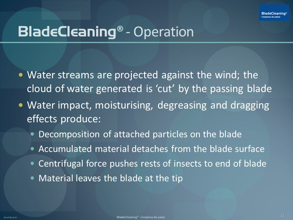 enviria.com BladeCleaning® - Limpieza de palas 13 BladeCleaning ® - Operation Water streams are projected against the wind; the cloud of water generated is 'cut' by the passing blade Water impact, moisturising, degreasing and dragging effects produce: Decomposition of attached particles on the blade Accumulated material detaches from the blade surface Centrifugal force pushes rests of insects to end of blade Material leaves the blade at the tip